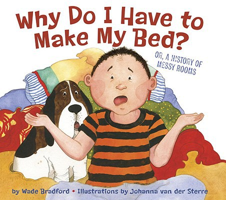 Why Do I Have to Make My Bed? by Wade Bradford